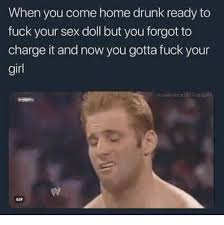 Drunk Sex Meme - when you come home drunk ready to fuck your sex doll but you