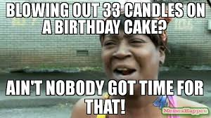 Candles Meme - blowing out 33 candles on a birthday cake ain t nobody got time