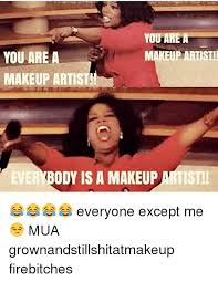 Makeup Artist Memes - you are a makeup artist you are a makeup artist ever body is a