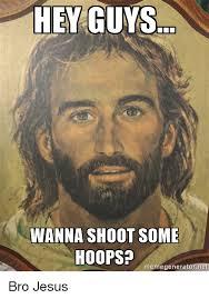 Bro Jesus Meme - hey guys wanna shoot some hoops memegeneratornet bro jesus
