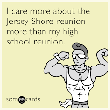High School Reunion Meme - i care more about that jersey shore reunion than my high school