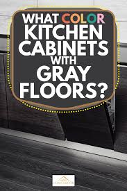 kitchen cabinets what color floor what color kitchen cabinets with gray floors home decor bliss