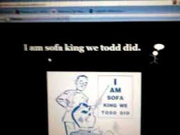 I Am Sofa King We Todd It Sofa King We Todd Did By Matthew Youtube