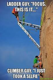 Ladder Meme - ladder guy focus this is it climber guy i just took a