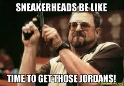 Sneakerhead Meme - sneakerheads be like time to get those jordans make a meme