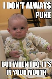 Puke Meme - i don t always puke but when i do it s in your mouth most