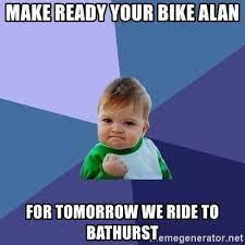 Bathurst Memes - make ready your bike alan for tomorrow we ride to bathurst success