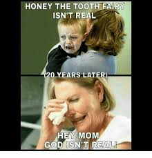 Tooth Fairy Meme - honey the tooth fairy isn t real 120 years later hey mom god isn t