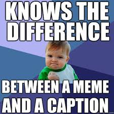 Caption Meme - knows the difference between a meme and a caption success kid