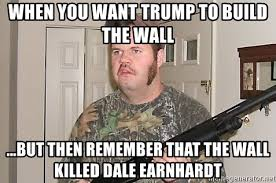 Dale Earnhardt Meme - when you want trump to build the wall but then remember that the