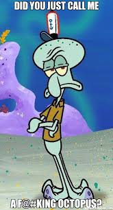 Octopus Meme - did you just call me a f king octopus meme scumbag squidward
