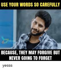 use your words so carefully being because they may forgive but never