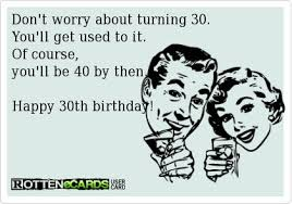 don t worry about turning 30 you ll get used to it of course