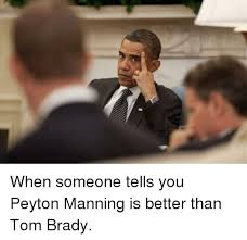Peyton Memes - when someone tells you peyton manning is better than tom brady
