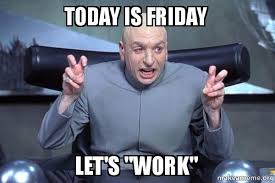 Today Is Friday Meme - today is friday let s work dr evil austin powers make a meme