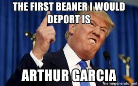 Beaner Meme - the first beaner i would deport is arthur garcia donald trump