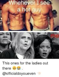 Hot Guy Memes - whehever see a hot guy this ones for the ladies out there