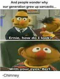 Ernie Meme - and people wonder why our generation grew up sarcastic ernie how do