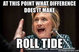 What Difference Does It Make Meme - at this point what difference does it make roll tide hillary