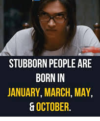 Stubborn Memes - stubborn people are born in january march may october meme on me me