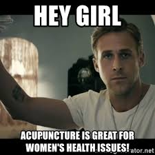 Acupuncture Meme - hey girl acupuncture is great for women s health issues ryan