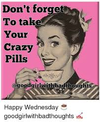 Your Crazy Meme - don t forget to take your crazy pills happy wednesday