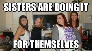 Memes About Sisters - sisters are doing it for themselves girls night out quickmeme