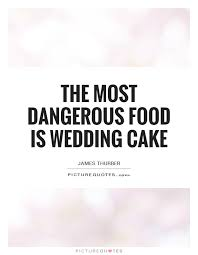 wedding quotes key the most dangerous food is wedding cake picture quotes