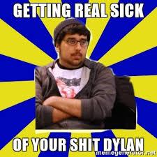 Getting Real Tired Of Your Bullshit Meme Generator - getting real sick of your shit dylan no bullshit guy meme