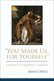 you made us for yourself u201d creation in st augustine u0027s confessions