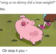 Meme Oh Stop It You - omg ur so skinny did u lose weight me oh stop it you meme on