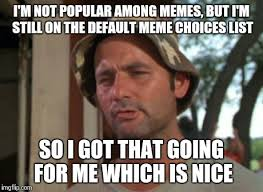 Internet Meme List - so i got that goin for me which is nice meme imgflip