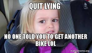 Quit Lying Meme - quit lying no one told you to get another bike lol make a meme