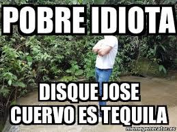 Jose Cuervo Meme - meme personalizado pobre idiota disque jose cuervo es tequila