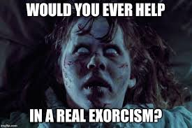 Exorcism Meme - image tagged in exorcist horror scary imgflip