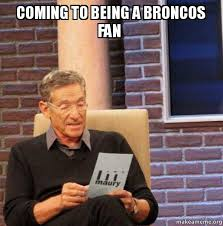 Broncos Fan Meme - coming to being a broncos fan maury povich lie detector test