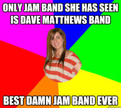 Dave Matthews Band Meme - only jam band she has seen is dave matthews band best damn jam