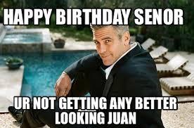 Juan Meme - meme creator happy birthday senor ur not getting any better
