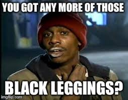 Leggings Meme - y all got any more of that meme imgflip