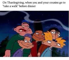on thanksgiving when you and your cousins go to to take a walk