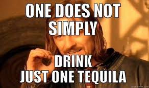 Tequila Meme - 11 tequila truths that every drinker knows vinepair