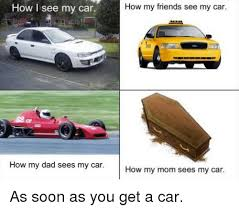 Soon Car Meme - how i see my car how my dad sees my car how my friends see my car