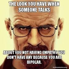 Bipolar Meme - the look you have when someone talks about you not having empathy