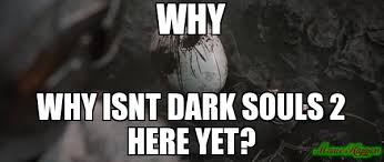 Dark Souls 2 Meme - why why isnt dark souls 2 here yet meme custom 2689 page 7