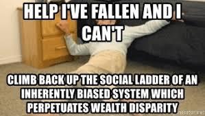 Help I Ve Fallen Meme - help i ve fallen and i can t climb back up the social ladder of an