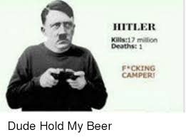 Hitler Meme Generator - hitler kills17 million f cking dude hold my beer beer meme on me me