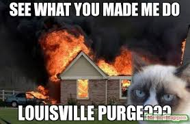 Purge Meme - see what you made me do louisville purge meme burn kitty