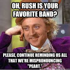Rush Meme - oh rush is your favorite band please continue reminding us all