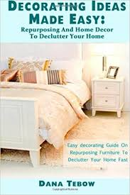 decorating ideas made easy repurposing and home décor to