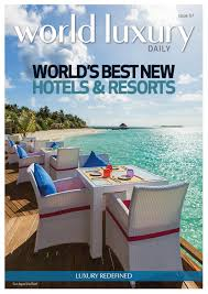 world luxury daily issue 57 world u0027s best new hotels u0026 resorts